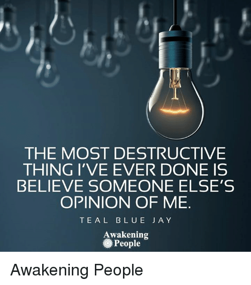 Memes, Awakenings, and Believable: THE MOST DESTRUCTIVE  THING I'VE EVER DONE IS  BELIEVE SOMEONE ELSE'S  OPINION OF ME  T E A L B L U E J A Y  Awakening  People Awakening People