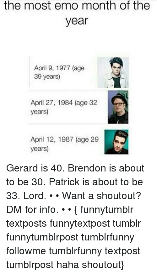 Emo, Memes, and Tumblr: the most emo month of the  year  April 9, 1977 (age  39 years  April 27, 1984 (age 32  years)  April 12, 1987 (age 29  years) Gerard is 40. Brendon is about to be 30. Patrick is about to be 33. Lord. • • Want a shoutout? DM for info. • • { funnytumblr textposts funnytextpost tumblr funnytumblrpost tumblrfunny followme tumblrfunny textpost tumblrpost haha shoutout}