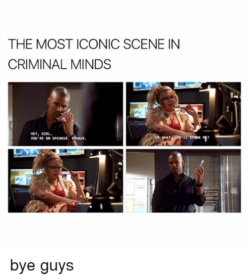 Memes, 🤖, and Spanking: THE MOST ICONIC SCENE IN  CRIMINAL MINDS  HEY, GIRL.  YOU'RE ON SPEAKER. BEHAVE  ELL SPANK ME? bye guys