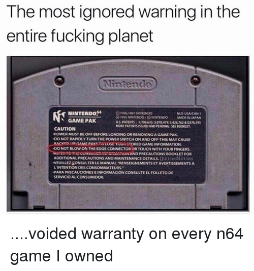 "Dank, 🤖, and Powers: The most ignored warning in the  entire fucking planet  NINTENDO  NUSUSAMCAN.  1995 NNTENDOIONNTENDO  MADEINSAPAN  GAME PAK  MORE PATENTSISSUEDAND PENDING SEEBOOKLET,  CAUTION  -POWER MUSTBEOFFBEFORELOADING OR REMOVING AGAMEPAK  DONOTRAPIDLYTURN THE POWER SWITCH ON AND OFF THIS MAY CAUSE  LRACKTOMNOGAMEPAKSTOOost TOUROTORED GAME INFORMATION.  DO NOT BLOW ON THE EDGE CONNECTOR PRTOUCH WITH YOUR FINGERS.  RUNN AND PRECAUTIONS BOOKLET FOR  ADDITIONAL PRECAUTIONS AND MAINTENANCE DETAILS.  VEUILLEZBONSULTERLEMANUAL RENSEIGNEMENTSETAVERTISSEMENTSA  L'INTENTION OESCONSOMMATEURS.""  -PARAPRECAUCIONESEINFORMACION CONSULTEELFOLLETODE  SERVICIOALCONSUMIDOR. ....voided warranty on every n64 game I owned"