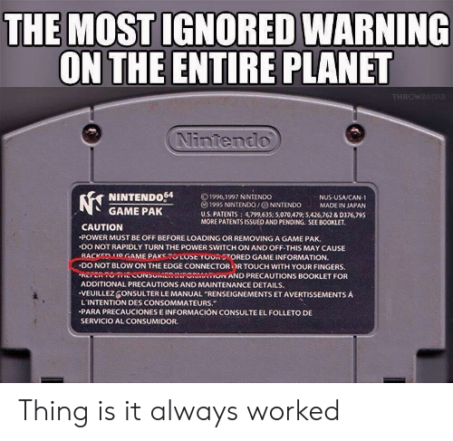"""Nintendo, Game, and Information: THE MOST IGNORED WARNING  ON THE ENTIRE PLANET  Nintendo  NINTENDo64  GAME PAK  © 1996, 1997 NINTENDO  () 1995 NINTENDO / ⓞ NINTENDO MADE IN JAPAN  U.S. PATENTS 4,799,635; 5,070,479:5426,762 &D376,795  MORE PATENTSISSUED AND PENDING. SEE BOOKLET  NUS USA/CAN-1  CAUTION  POWER MUST BE OFF BEFORE LOADING OR REMOVING A GAME PAK.  .DO NOT RAPIDLY TURN THE POWER SWITCH ON AND OFF-THIS MAY CAUSE  -BACKEDMOGAME PAKSTUCOSE YOUR STORED GAME INFORMATION.  ·DO NOT BLOW ON THE EDGE CONNECTOR OR TOUCH WITH YOUR FINGERS.  EPRTOECONSUMENINPONMAON AND PRECAUTIONS BOOKLET FOR  ADDITIONAL PRECAUTIONS AND MAINTENANCE DETAILS.  VEUILLEZ ONSULTER LE MANUAL """"RENSEIGNEMENTS ET AVERTISSEMENTS A  L'INTENTION DES CONSOMMATEURS.  PARA PRECAUCIONES E INFORMACIÓN CONSULTE EL FOLLETO DE  SERVICIO AL CONSUMIDOR Thing is it always worked"""