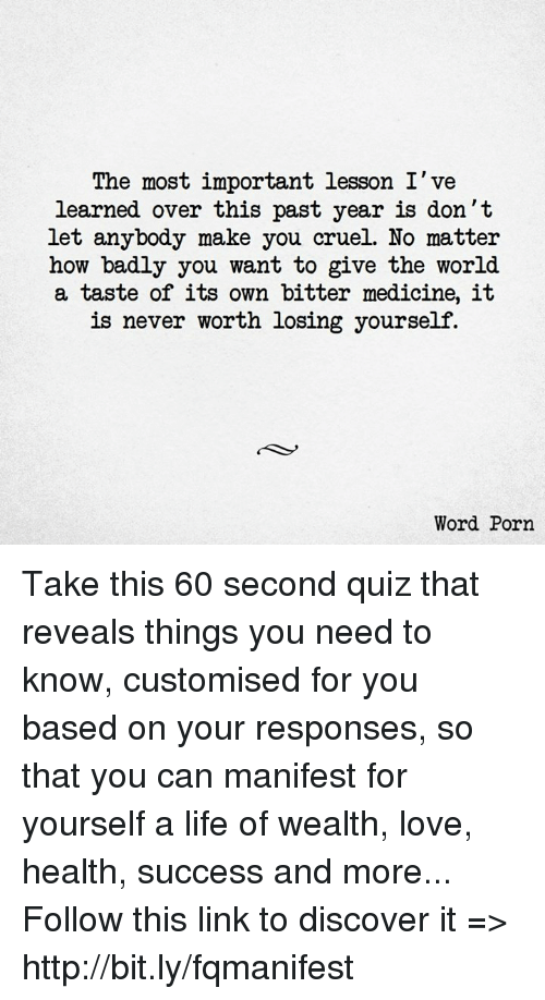 Life, Love, and Memes: The most important lesson I've  learned over this past year is don't  let anybody make you cruel. No matter  how badly you want to give the world  a taste of its own bitter medicine, it  is never worth losing yourself.  Word Porn Take this 60 second quiz that reveals things you need to know, customised for you based on your responses, so that you can manifest for yourself a life of wealth, love, health, success and more... Follow this link to discover it => http://bit.ly/fqmanifest