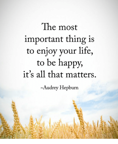 the most important thing is to enjoy your life to be happy it s all
