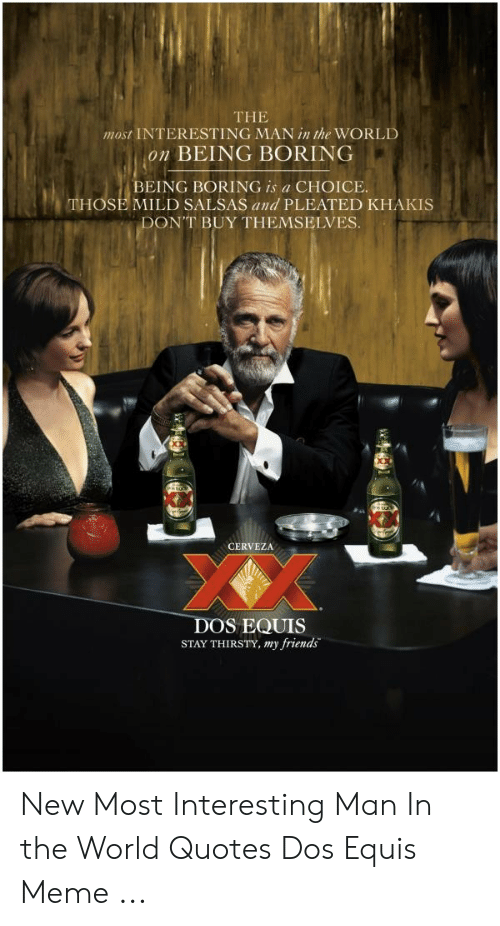 The Most Interesting Man In The World On Being Boring Being Boring