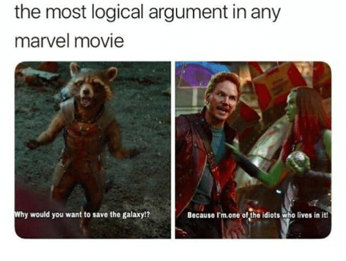Marvel, Movie, and Marvel Movie: the most logical argument in any  marvel movie  Why would you want to save the galaxy!?  Because I'm.one of the idiots who lives in it!