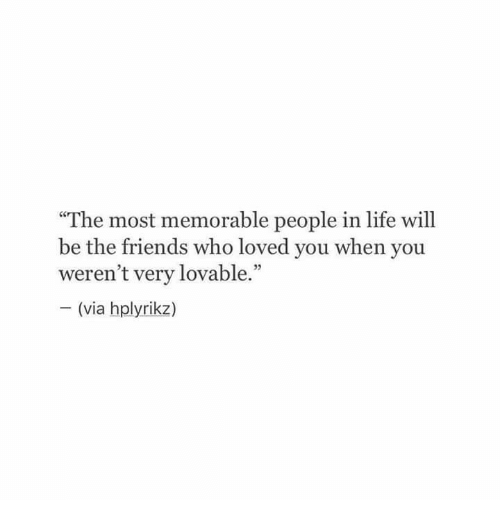 "Friends, Life, and Who: ""The most memorable people in life will  be the friends who loved you when you  weren't very lovable.""  (via hplyrikz)  VIa"
