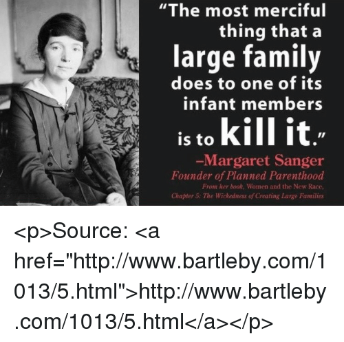 "Family, Book, and Http: ""The most merciful  thing that a  large family  does to one of its  infant members  is to kill it  Margaret Sanger  Founder of Planned Parenthood  From her book, Women and the New Race  Chapter 5: The Wickedness of Creating Large Families <p>Source: <a href=""http://www.bartleby.com/1013/5.html"">http://www.bartleby.com/1013/5.html</a></p>"
