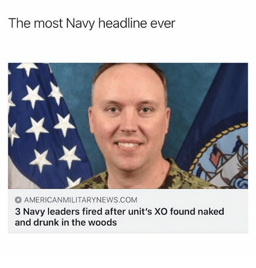Drunk, Memes, and Naked: The most Navy headline ever  AMERICANMILITARYNEWS.COM  3 Navy leaders fired after unit's XO found naked  and drunk in the woods