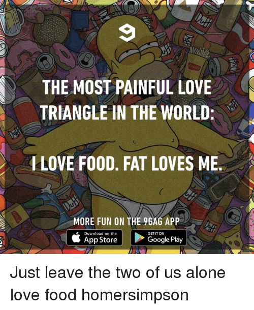 9gag, Being Alone, and Food: THE MOST PAINFUL LOVE  TRIANGLE IN THE WORLD  LOVE FO0D, FAT LOVES ME  MORE FUN ON THE 9GAG APP  é App Store E  Google Play |  Download on the  GET IT ON Just leave the two of us alone⠀ love food homersimpson