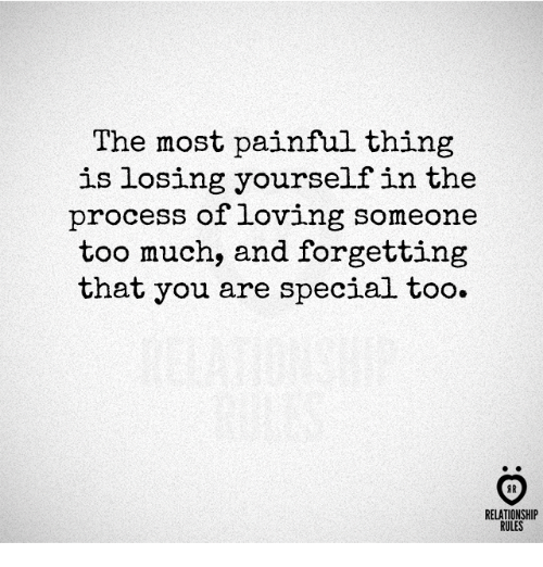 Too Much, Thing, and You: The most painful thing  is losing yourself in the  process of loving someone  too much, and forgetting  that you are special too.  AR  RELATIONSHIP  RULES