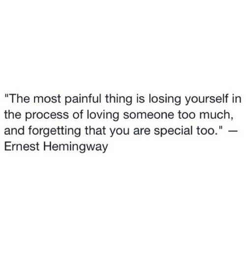 "Too Much, Ernest Hemingway, and Hemingway: The most painful thing is losing yourself in  the process of loving someone too much  and forgetting that you are special too.""  Ernest Hemingway"