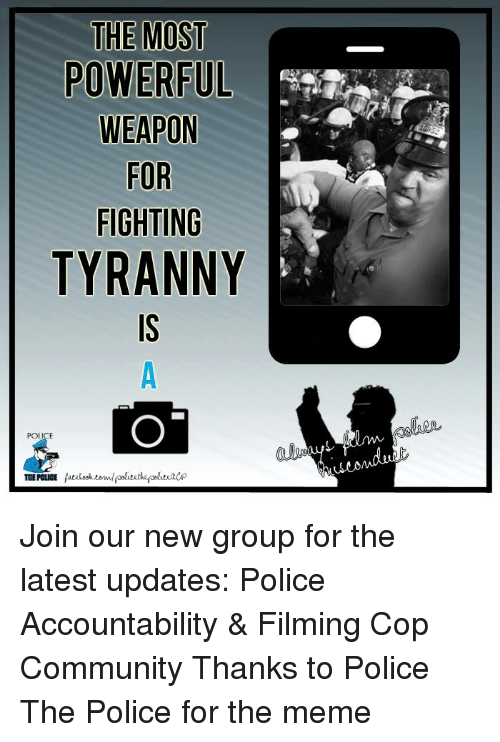 Community, Meme, and Memes: THE MOST  POWERFUL  WEAPON  FOR  FIGHTING  TYRANNY  POLICE Join our new group for the latest updates:  Police Accountability & Filming Cop Community Thanks to Police The Police for the meme