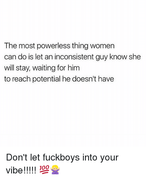 Memes, Women, and Waiting...: The most powerless thing women  can do is let an inconsistent guy know she  will stay, waiting for him  to reach potential he doesn't have Don't let fuckboys into your vibe!!!!! 💯🙅🏼