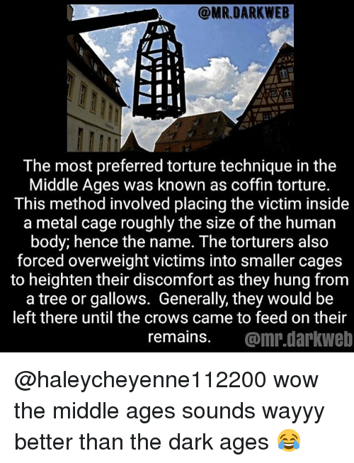 Memes, Wow, and The Middle: The most preferred torture technique in the  Middle Ages was known as coffin torture.  This method involved placing the victim inside  a metal cage roughly the size of the human  body; hence the name. The torturers also  forced overweight victims into smaller cages  to heighten their discomfort as they hung from  a tree or gallows. Generally, they would be  left there until the crows came to feed on their  remains. @mr.darkweb @haleycheyenne112200 wow the middle ages sounds wayyy better than the dark ages 😂