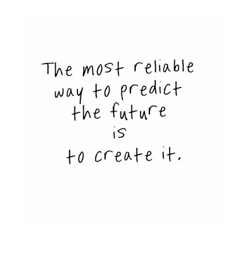 Future, Create, and Reliable: The most reliable  way to predict  the future  IS  to create it.