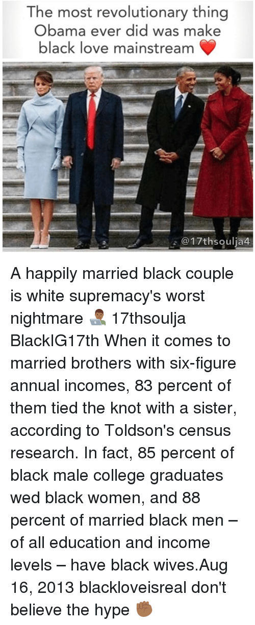 Hype, Memes, and Black Men: The most revolutionary thing  Obama ever did was make  black love mainstream  @17th soulia4 A happily married black couple is white supremacy's worst nightmare 👨🏾💻 17thsoulja BlackIG17th When it comes to married brothers with six-figure annual incomes, 83 percent of them tied the knot with a sister, according to Toldson's census research. In fact, 85 percent of black male college graduates wed black women, and 88 percent of married black men – of all education and income levels – have black wives.Aug 16, 2013 blackloveisreal don't believe the hype ✊🏾