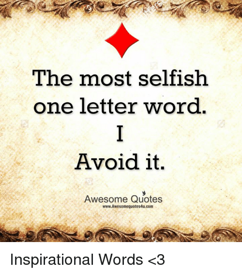 the most selfish one letter word avoid it awesome quotes