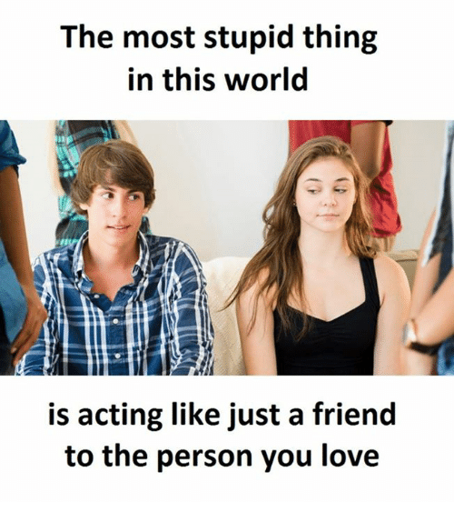 Love, World, and Acting: The most stupid thing  in this world  is acting like just a friend  to the person you love