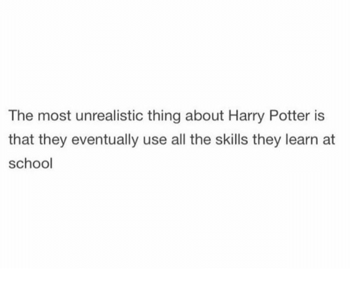 Dank, Harry Potter, and School: The most unrealistic thing about Harry Potter is  that they eventually use all the skills they learn at  school