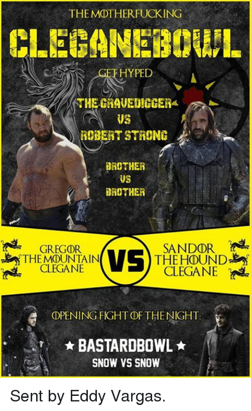 Game of Thrones, Hype, and The Hound: THE MOTHERFUCKING  HYPED  US  ROBERT STRONG  BROTHER  US  BROTHER  GREGOR.  SANDOR  VS  THE MOUNTAIN  THE HOUND  CLEGANE  CLEGANE  OPENING FIGHTDF THE NIGHT.  BASTAROBOWL  SNOW VS SNOW Sent by Eddy Vargas.