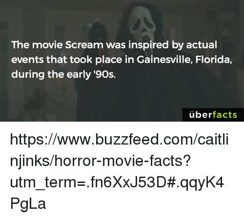 Facts, Memes, and Scream: The movie Scream was inspired by actual  events that took place in Gainesville, Florida,  during the early '90s.  uber  facts https://www.buzzfeed.com/caitlinjinks/horror-movie-facts?utm_term=.fn6XxJ53D#.qqyK4PgLa