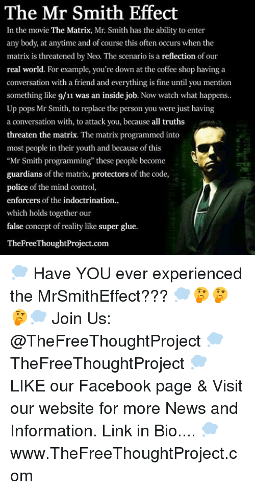 """9/11, Facebook, and Memes: The Mr Smith Effect  In the movie The Matrix, Mr. Smith has the ability to enter  any body, at anytime and of course this often occurs when the  matrix is threatened by Neo. The scenario is a reflection of our  real world. For example, you're down at the coffee shop having a  conversation with a friend and everything is fine until you mention  something like 9/11 was an inside job. Now watch what happens  Up pops Mr Smith, to replace the person you were just having  a conversation with, to attack you, because all truths  threaten the matrix. The matrix programmed into  most people in their youth and because of this  """"Mr Smith programming"""" these people become  guardians of the matrix, protectors of the code,  police of the mind control,  enforcers of the indoctrination..  which holds together our  false concept of reality like super glue.  TheFreeThoughtProject.com 💭 Have YOU ever experienced the MrSmithEffect??? 💭🤔🤔🤔💭 Join Us: @TheFreeThoughtProject 💭 TheFreeThoughtProject 💭 LIKE our Facebook page & Visit our website for more News and Information. Link in Bio.... 💭 www.TheFreeThoughtProject.com"""