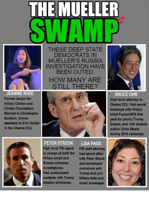 Fbi, Hillary Clinton, and Lawyer: THE MUELLER  SWAMP  THESE DEEP STATE  DEMOCRATS IN  MUELLER'S RUSSIA  INVESTIGATION HAVE  BEEN OUTED.  HOW MANY ARE  STILL THERE?  JEANNIE RHEE  Former lawyer for  Hillary Clinton and  Clinton Foundation.  Married to Christopher  Sclafani, former  assistant to Eric Holder  in the Obama DOJ  BRUCE OHR  High level attorney in  Obama DOJ. Had secret  meetings with Hillary  hired FusionGPS that  paid for phony Trump  Dosaie, and with dossier  author Chris Steele  during 2016 campaign.  PETER STRZOK  High level FBI agent  in charge of both the  Hillary email and  Russia collusion  investigtions.  Had undisclosed  contacts with Trump  dossier principles.  LISA PAGE  FBI staff attorney  had secret affair  with Peter Strzok  and exchanged  numerous anti  Trump and pro-  Hillary texts and  email messages