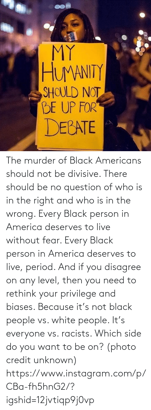 America, Instagram, and Period: The murder of Black Americans should not be divisive. There should be no question of who is in the right and who is in the wrong. Every Black person in America deserves to live without fear. Every Black person in America deserves to live, period. And if you disagree on any level, then you need to rethink your privilege and biases. Because it's not black people vs. white people. It's everyone vs. racists. Which side do you want to be on? (photo credit unknown) https://www.instagram.com/p/CBa-fh5hnG2/?igshid=12jvtiqp9j0vp