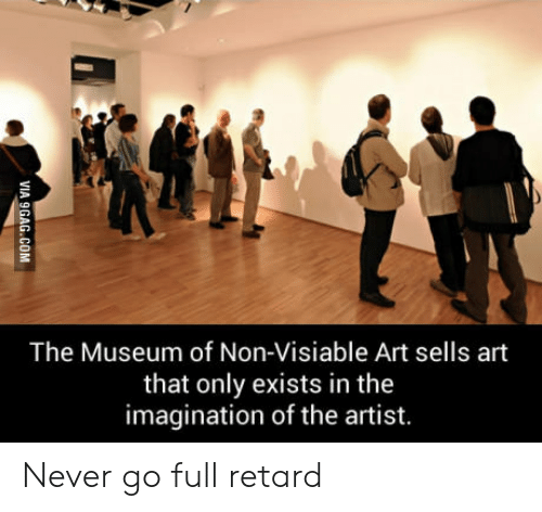 Never, Artist, and Art: The Museum of Non-Visiable Art sells art  that only exists in the  imagination of the artist. Never go full retard