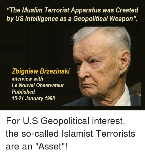 """Muslim, Conspiracy, and Weapon: The Muslim Terrorist Apparatus was Created  by US Intelligence as a Geopolitical Weapon"""".  Zbigniew Brzezinski  interview with  Le Nouvel Observateur  Published  15-21 January 1998"""