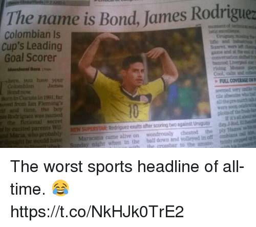 Parents, Soccer, and Sports: The name is Bond, James Rodriguez  moment of  Colombian Is  Cup's Leading  Goal Scorer  conversation  rising  you have your  here, Colombian James  seemed unlaati  tile absentee  all the Hornin Cucuta in far  rowed from lan Fleming's  and time, the boy  ploits of  Rodriguez washamied  the fictional secret  aucited parents Wil.  Maria, who probably  Sunday  night when In the ball down and in ombiane  to the The worst sports headline of all-time. 😂 https://t.co/NkHJk0TrE2