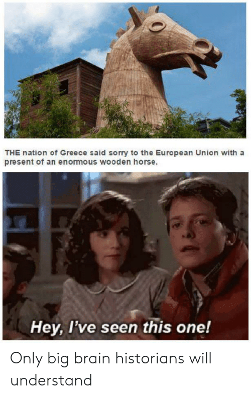 Sorry, Brain, and Greece: THE nation of Greece said sorry to the European Union with a  present of an enormous wooden horse.  Hey, I've seen this one! Only big brain historians will understand
