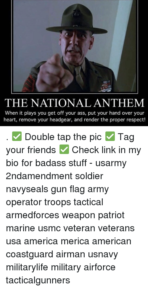 America, Ass, and Friends: THE NATIONAL ANTHEM  When it plays you get off your ass, put your hand over your  heart, remove your headgear, and render the proper respect! . ✅ Double tap the pic ✅ Tag your friends ✅ Check link in my bio for badass stuff - usarmy 2ndamendment soldier navyseals gun flag army operator troops tactical armedforces weapon patriot marine usmc veteran veterans usa america merica american coastguard airman usnavy militarylife military airforce tacticalgunners