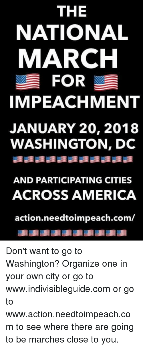 America, Washington Dc, and Com: THE  NATIONAL  MARCH  FOR  IMPEACHMENT  JANUARY 20, 2018  WASHINGTON, DC  AND PARTICIPATING CITIES  ACROSS AMERICA  action.needtoimpeach.com/ Don't want to go to Washington?   Organize one in your own city or go to www.indivisibleguide.com  or go to www.action.needtoimpeach.com to  see where there are going to be marches close to you.
