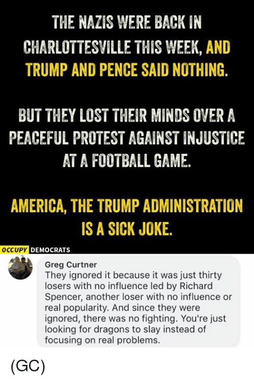 America, Football, and Memes: THE NAZIS WERE BACK IN  CHARLOTTESVILLE THIS WEEK, AND  TRUMP AND PENCE SAID NOTHING.  BUT THEY LOST THEIR MINDS OVER A  PEACEFUL PROTEST AGAINST INJUSTICE  AT A FOOTBALL GAME.  AMERICA, THE TRUMP ADMINISTRATION  IS A SICK JOKE.  OCCUPYD  DEMOCRATS  Greg Curtner  They ignored it because it was just thirty  losers with no influence led by Richard  Spencer, another loser with no influence or  real popularity. And since they were  ignored, there was no fighting. You're just  looking for dragons to slay instead of  focusing on real problems. (GC)