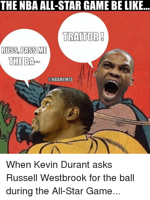 All Star, Be Like, and Kevin Durant: THE NBA ALL-STAR GAME BE LIKE  TRAITOR!  RUSS PASS ME  THE  @NBAMEMES When Kevin Durant asks Russell Westbrook for the ball during the All-Star Game...