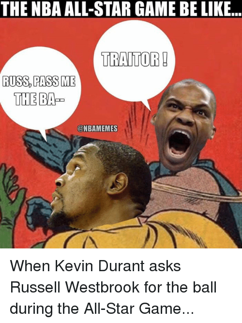 All Star, Kevin Durant, and Nba: THE NBA ALL-STAR GAME BE LIKE...  TRAITOR  RUSS PASS ME  THE BAP  ONBAMEMES When Kevin Durant asks Russell Westbrook for the ball during the All-Star Game...