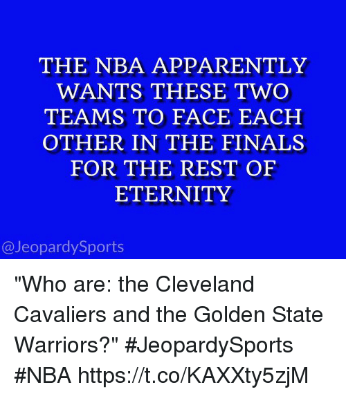 """Apparently, Cleveland Cavaliers, and Finals: THE NBA APPARENTLY  WANTS THESE TWO  TEAMS TO FACE EACH  OTHER IN THE FINALS  FOR THE REST OF  ETERNITY  @JeopardySports """"Who are: the Cleveland Cavaliers and the Golden State Warriors?"""" #JeopardySports #NBA https://t.co/KAXXty5zjM"""