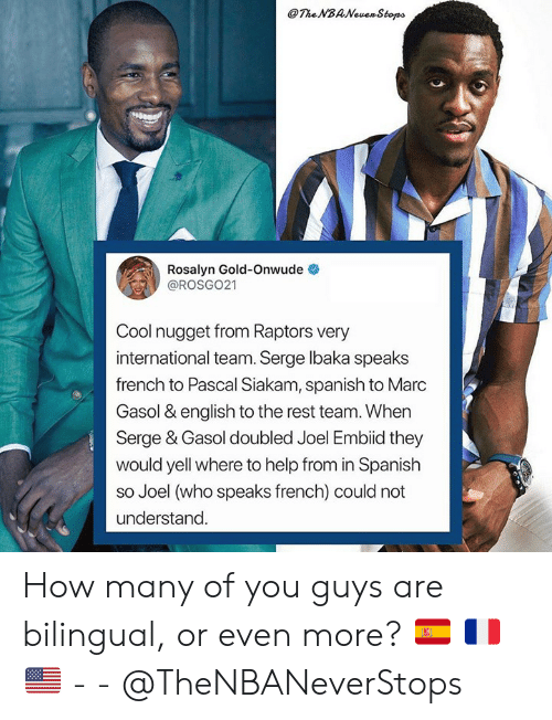 Spanish, Cool, and Help: The NBANewen Stops  Rosalyn Gold-Onwude  @ROSGO21  Cool nugget from Raptors very  international team. Serge lbaka speaks  french to Pascal Siakam, spanish to Marc  Gasol & english to the rest team. When  Serge & Gasol doubled Joel Embiid they  would yell where to help from in Spanish  so Joel (who speaks french) could not  understand How many of you guys are bilingual, or even more? 🇪🇸 🇫🇷 🇺🇸 - - @TheNBANeverStops