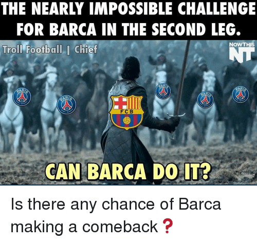 Memes, Troll, and Trolling: THE NEARLY IMPOSSIBLE CHALLENGE  FOR BARCA IN THE SECOND LEG.  Troll Football I Chief  NOW THIS  RARI  RAR  F C B  CAN BARCA DO IT? Is there any chance of Barca making a comeback❓