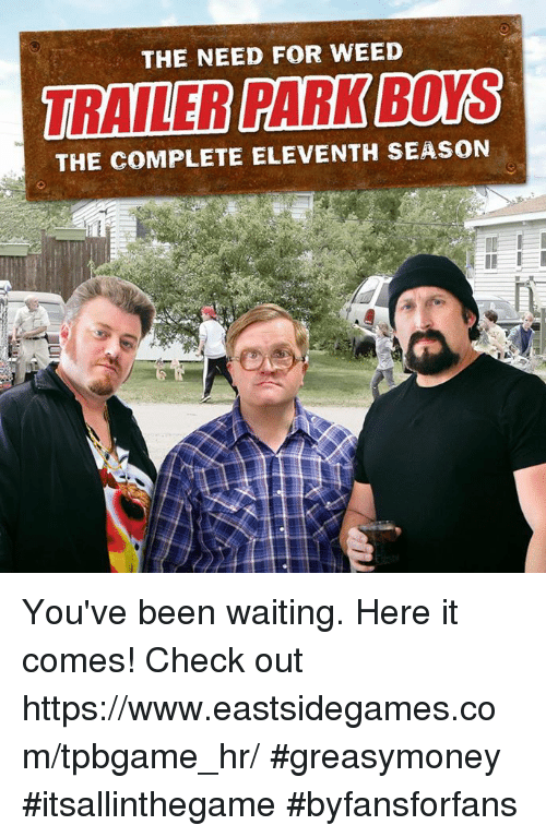 Memes, Waiting..., and Been: THE NEED FOR WEED  TRAILER PARK BOS  THE COMPLETE ELEVENTH SEASON You've been waiting. Here it comes! Check out https://www.eastsidegames.com/tpbgame_hr/ #greasymoney #itsallinthegame #byfansforfans