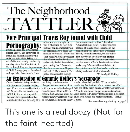 "Children, Family, and Friday: The Neighborhood  TATTLE  Vol 3  Vice Principal Travis Roy found with Child  Pornography:  office and sure enough, there found and it confirmed by Police chief  * was a whopping 69 (lol) giga ""Damn that kid's tight. He later resigned  bytes of child pornography on because of family issues. Because of the  It was a normal day at We  Middle School. The birds were ch-  irping, the children were playing Vice Principal was a Pedophile have allowed us to describe the general  stmorehis harddrive. How could the explicit nature of the footage, we cannot  directly reveal its contents, but the police  number be so exact? Unless the  under the light of the Friday sunthis-whole time. Mr Rovhast  theme  More often than not, the videos  All of this was brutally cut short by  the allegations that Vice Principal proclaiming that I was told anal cavity. More deatils on this later. At  Travis Joseph Roy was in possession that these actors were 18 years. _this point in time. Mr Rov has been relieved  of Child Pormography on the school and older."" They weren t. The of duty and awaits trial next month.  desktop. Police have searched h  stubbornly  denied these claims,  revolve around a Tattle Turtle and a toddlers  police examined the footage  Written by G. Heffley  One of the oldest living residents nvolving countless numberiew her about her past life. 23 times a day I  of Plainview is Gammie Heffl  aged 95 and surounded by family with numerous individuals aged was one of the many things Mr Jefferson uncoverd  and friends. She has lived a very from 16 years old up to 60. In ""Why do you think I've got so many damn kids!  full life, if you catch my drift. order to find out more about this, Also, please tell Gregory that he is from a crockpot  Rumours have spread about her reporter Rowley Jefferson went filled with Welsh and Moroccan cream."" Thanks  sexual adventures in the early 40's, up to Gammie's house to interv- I guess.  ey,  of orgies at numerous locations would say, but that was when I was in my 50's  See more about my ethnicity on page 2 This one is a real doozy (Not for the faint-hearted)"