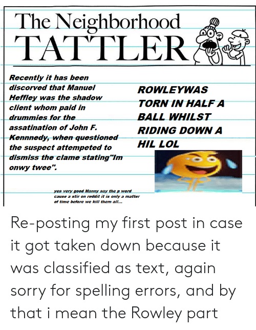 """Lol, Reddit, and Sorry: The Neighborhood  TATTLER  Recently it has be  dis  en  corved that Manuel  Heffley was the shadow  client whom paid in  drummies for the  assatination of John F.  Rennnedy, when questionea  the suspect attempeted to  dismiss the clame stating'Im  onwy twee"""".  ROWLEYWAS  TORNIN HALFA  BALL WHILST  RIDING DOWN A  HIL LOL  s very good Manny say the p word  cause a stir on reddit it is only a matter  of time before we kill them all... Re-posting my first post in case it got taken down because it was classified as text, again sorry for spelling errors, and by that i mean the Rowley part"""