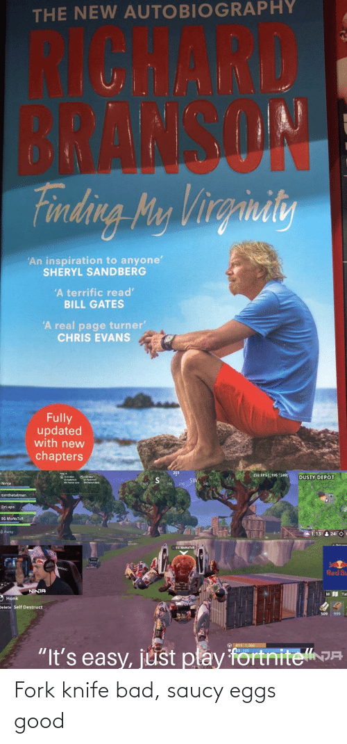"""Bad, Bill Gates, and Chris Evans: THE NEW AUTOBIOGRAPHY  BRANSON  finding Mey Virginity  'An inspiration to anyone'  SHERYL SANDBERG  'A terrific read'  BILL GATES  'A real page turner'  CHRIS EVANS  Fully  updated  with new  chapters  203  233 FPS [ 195 1249]  DUSTY DEPOT  SW  Ninja  195 210  timthetatman  DrLupo  EG MONSTCR  Party  1:13 & 24 0  EG MONSTER  Red Bu  NINJA  Tal  Honk  Delete Self Destruct  O 411 1.000  3100  """"It's easy, just play fortniteJA Fork knife bad, saucy eggs good"""