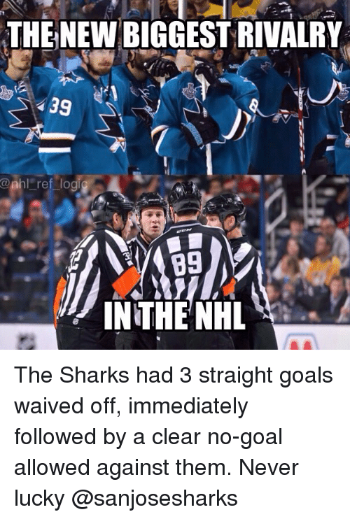 Goals, Memes, and National Hockey League (NHL): THE NEW BIGGEST RIVALRY  39  @nhl ref lo  89  IN THE NH The Sharks had 3 straight goals waived off, immediately followed by a clear no-goal allowed against them. Never lucky @sanjosesharks