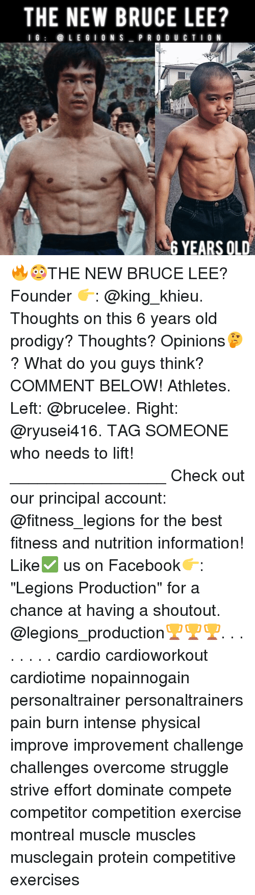 "Memes, Protein, and Struggle: THE NEW BRUCE LEE?  I G  (a LEGION S  PRODUCTION  6 YEARS OLD 🔥😳THE NEW BRUCE LEE? Founder 👉: @king_khieu. Thoughts on this 6 years old prodigy? Thoughts? Opinions🤔? What do you guys think? COMMENT BELOW! Athletes. Left: @brucelee. Right: @ryusei416. TAG SOMEONE who needs to lift! _________________ Check out our principal account: @fitness_legions for the best fitness and nutrition information! Like✅ us on Facebook👉: ""Legions Production"" for a chance at having a shoutout. @legions_production🏆🏆🏆. . . . . . . . cardio cardioworkout cardiotime nopainnogain personaltrainer personaltrainers pain burn intense physical improve improvement challenge challenges overcome struggle strive effort dominate compete competitor competition exercise montreal muscle muscles musclegain protein competitive exercises"