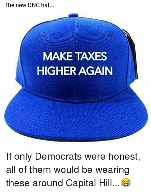 Memes, Taxes, and Capital: The new DNC hat...  MAKE TAXES  HIGHER AGAIN If only Democrats were honest, all of them would be wearing these around Capital Hill...😂