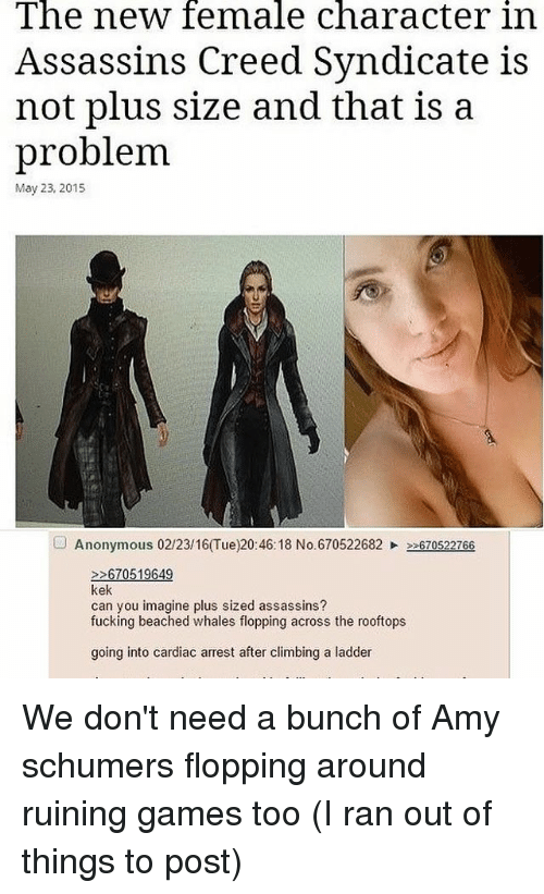 Climbing, Fucking, and Memes: The new female character in  Assassins Creed Syndicate is  not plus size and that is a  problem  May 23, 2015  Anonymous 02/23/16(Tue)20:46:18 No.670522682  670522766  670519649  kek  can you imagine plus sized assassins?  fucking beached whales flopping across the rooftops  going into cardiac arrest after climbing a ladder We don't need a bunch of Amy schumers flopping around ruining games too (I ran out of things to post)