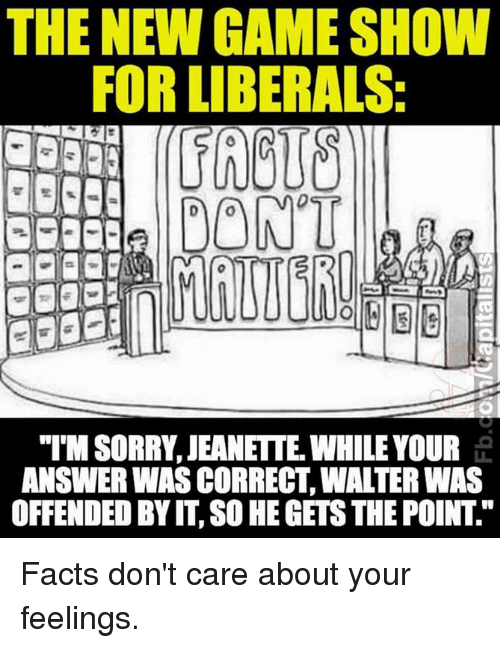"""Facts, Memes, and Game: THE NEW GAME SHOW  FOR LIBERALS:  DONT  """"IMSORRY JEANETTE WHILE YOUR  ANSWER WAS CORRECT WALTER WAS  OFFENDED BY IT SO HEGETSTHE POINT Facts don't care about your feelings."""
