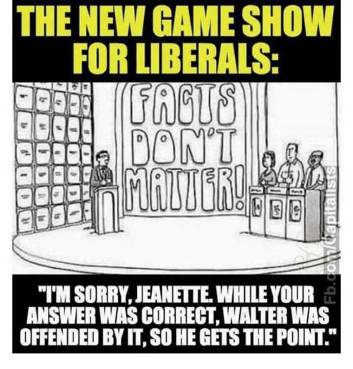 """Memes, Sorry, and Game: THE NEW GAME SHOW  FOR LIBERALS  DONT  """"T'M SORRY, JEANETTE. WHILE YOUR  ANSWER WAS CORRECT, WALTER WAS  OFFENDED BY IT, SO HE GETS THE POINT."""""""